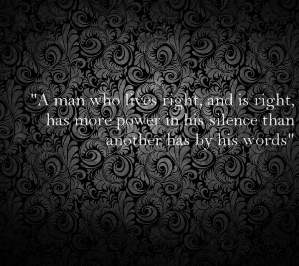 A man who lives right and is right has more power in his silence than another has by h