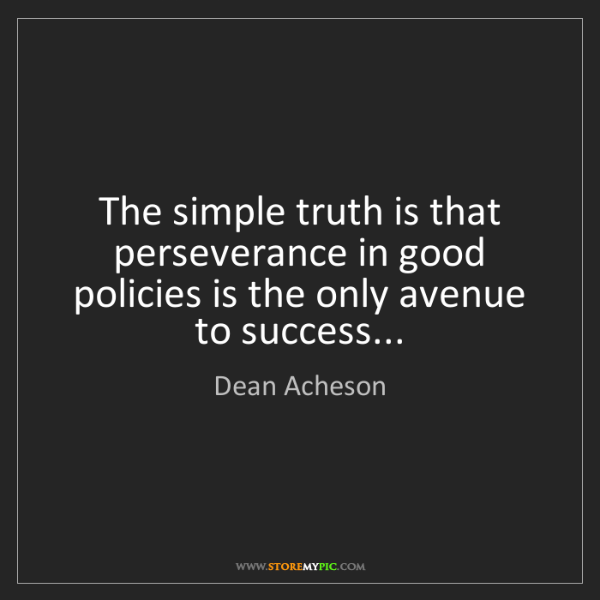 Dean Acheson: The simple truth is that perseverance in good policies...