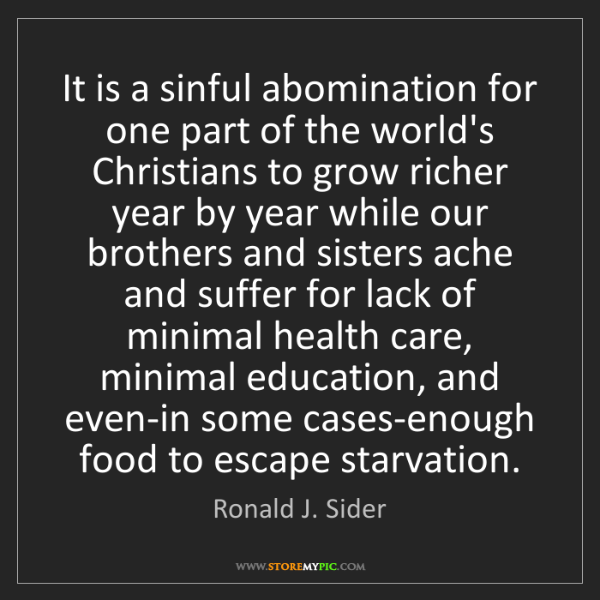 Ronald J. Sider: It is a sinful abomination for one part of the world's...