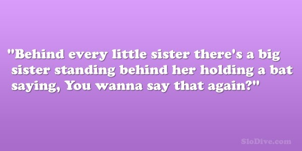 Behind every little sister theres a big sister standing behind her holding a bat saying