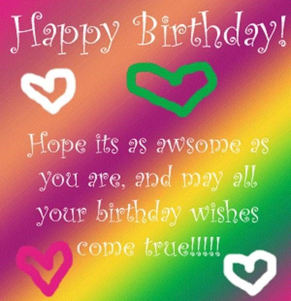 Happy birthday hope its as awsome as you are and may all your birthday wishes come true