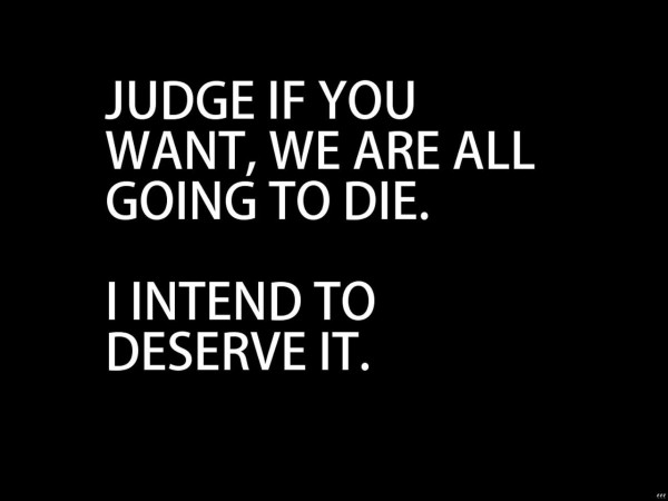 Judge if you want we are all going to die i intend to deserve it