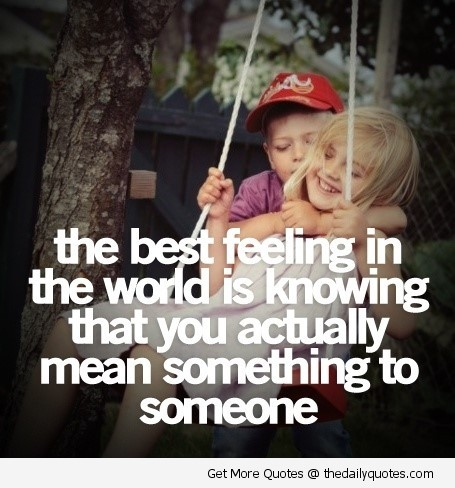 The best feeling in the world is knowing that you actually mean something to someone