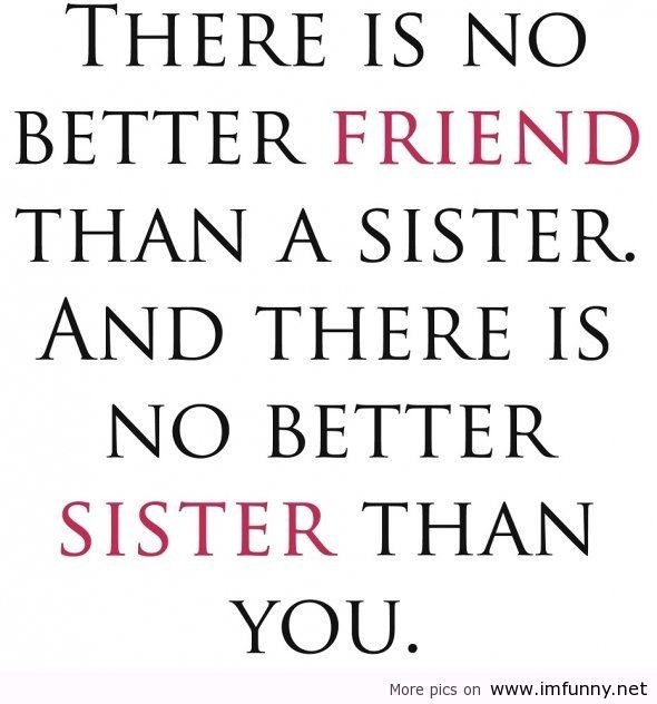 There is no better friend than a sister and there is no better sister than you sisters