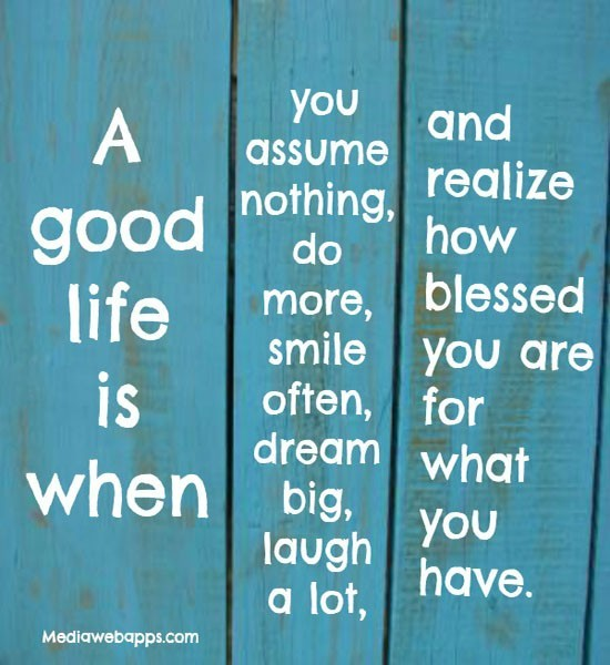 A good life is when you assume nothing do more smile often dream big laugh a lot
