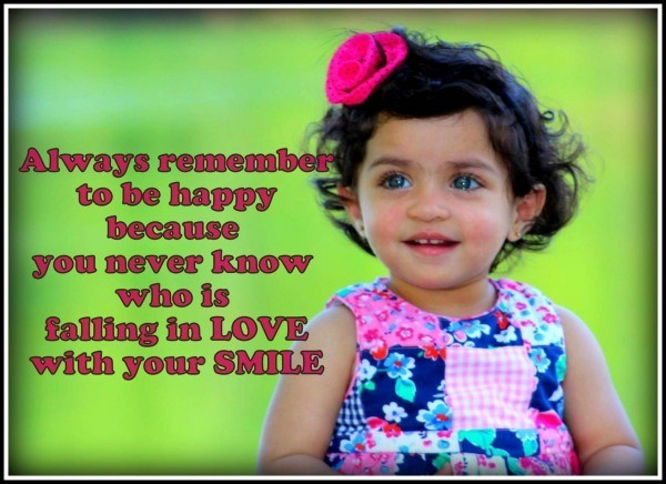 Always remember to be happy because you never know who is falling in love with your smil