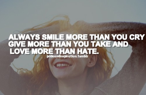 Always smile more than you cry give more than you take and love more than hate