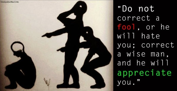 Do not correct a fool or he will hate you correct a wise man and he will appreciate you
