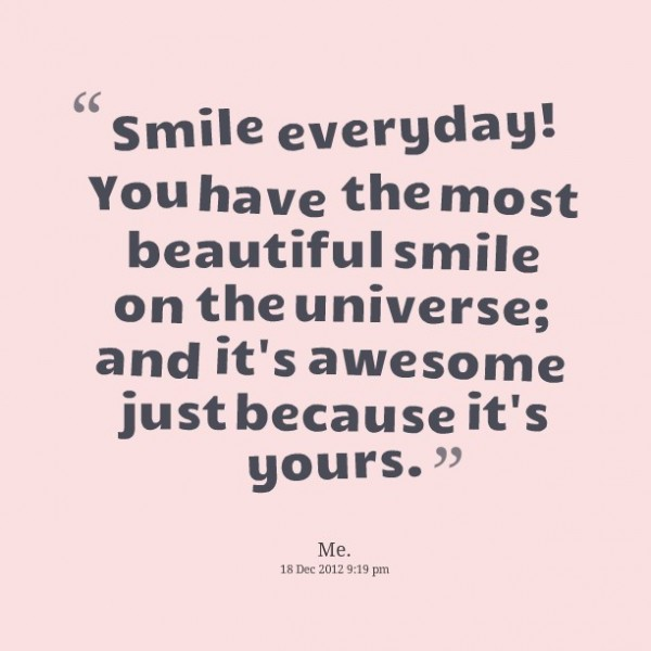 Smile everyday you have the most beautiful smile on the universe