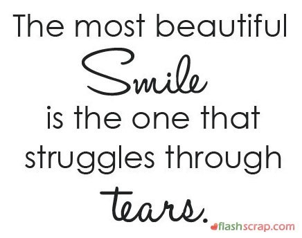 The most beautiful smile is the one that struggles through tears 001