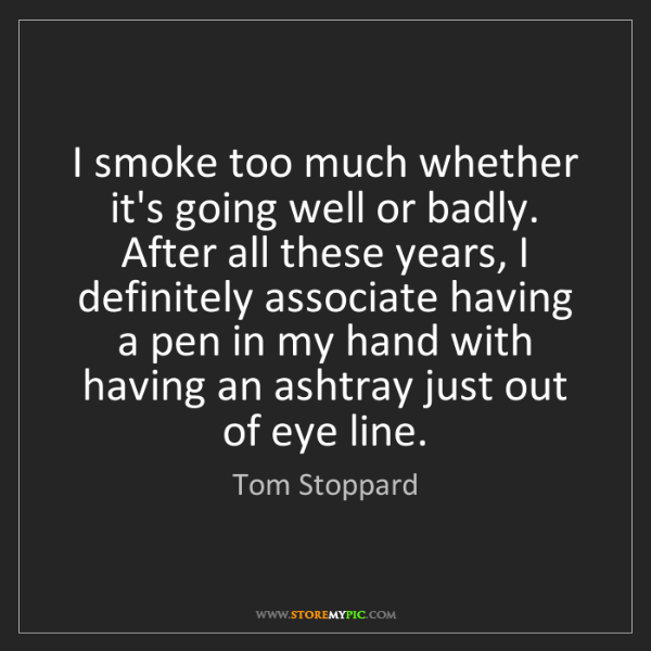 Tom Stoppard: I smoke too much whether it's going well or badly. After...
