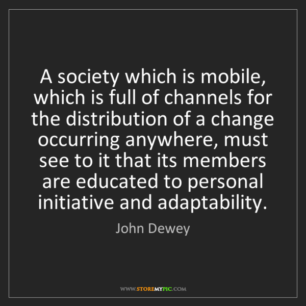 John Dewey: A society which is mobile, which is full of channels...