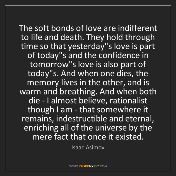 Isaac Asimov: The soft bonds of love are indifferent to life and death....