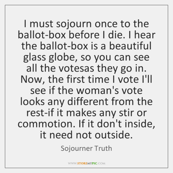 I must sojourn once to the ballot-box before I die. I hear ...
