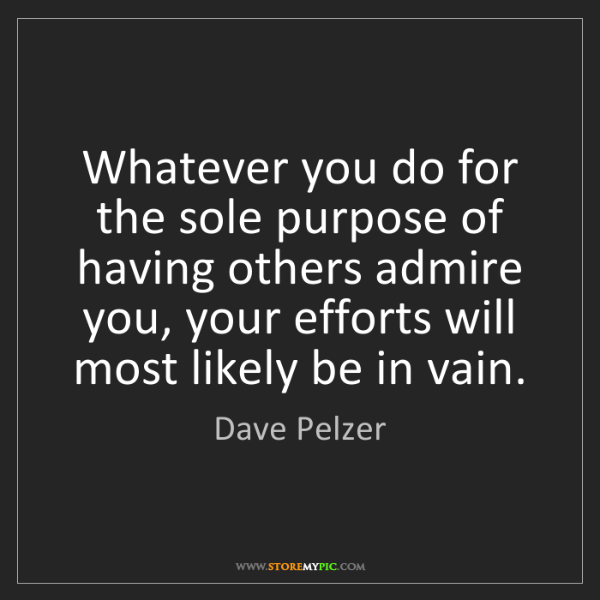 Dave Pelzer: Whatever you do for the sole purpose of having others...