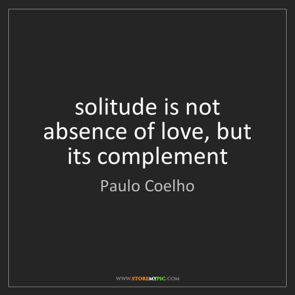 Paulo Coelho: solitude is not absence of love, but its complement