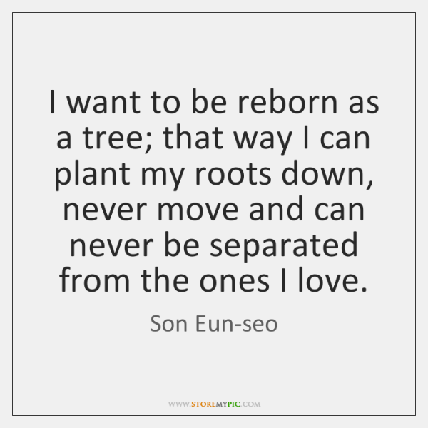 I want to be reborn as a tree; that way I can ...