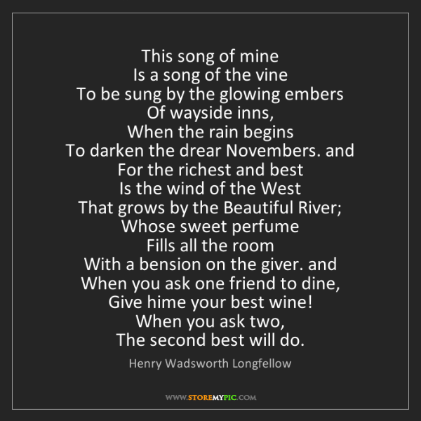 Henry Wadsworth Longfellow: This song of mine  Is a song of the vine  To be sung...