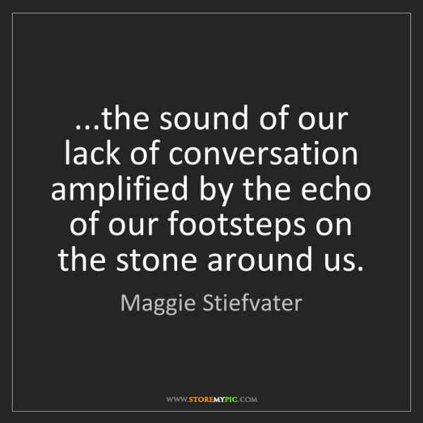 Maggie Stiefvater: ...the sound of our lack of conversation amplified by...