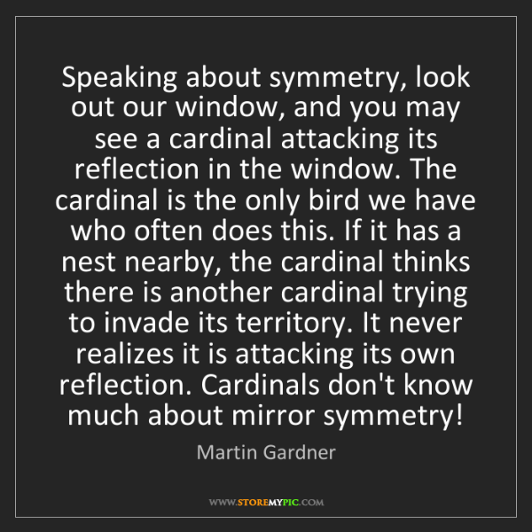 Martin Gardner: Speaking about symmetry, look out our window, and you...
