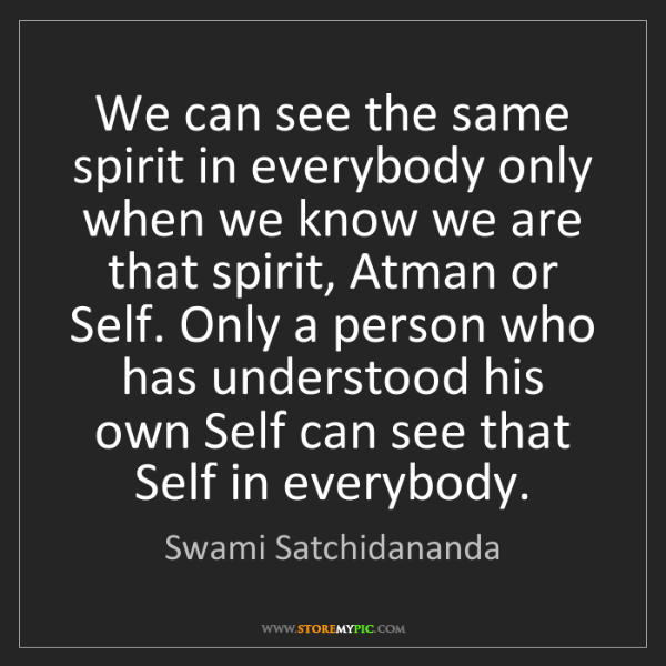 Swami Satchidananda: We can see the same spirit in everybody only when we...