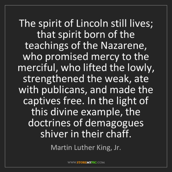 Martin Luther King, Jr.: The spirit of Lincoln still lives; that spirit born of...