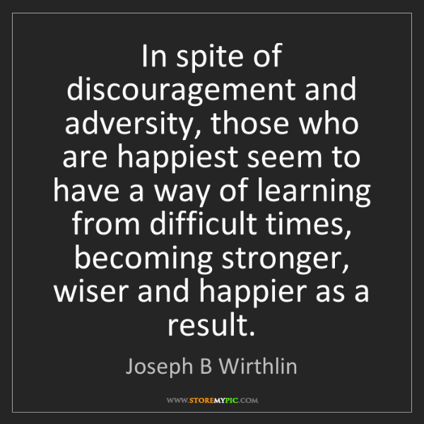 Joseph B Wirthlin: In spite of discouragement and adversity, those who are...