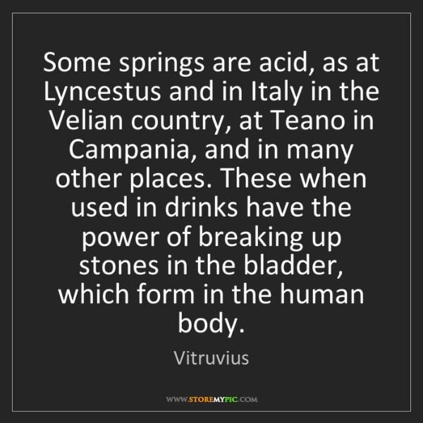 Vitruvius: Some springs are acid, as at Lyncestus and in Italy in...