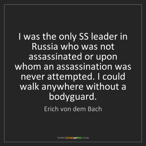 Erich von dem Bach: I was the only SS leader in Russia who was not assassinated...