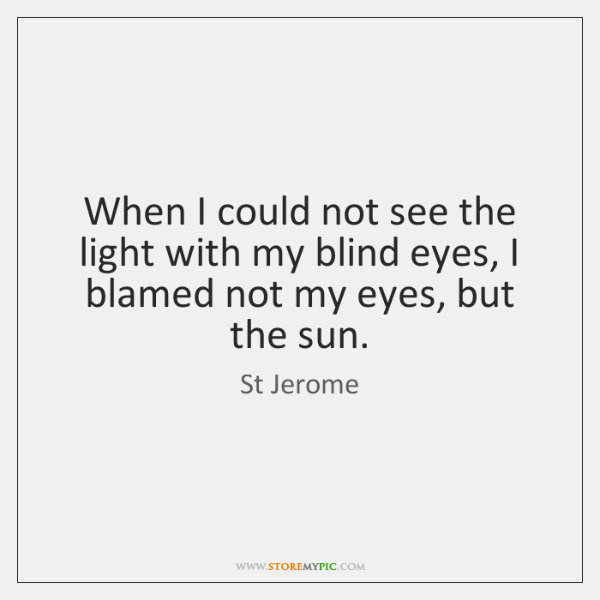 When I could not see the light with my blind eyes, I ...