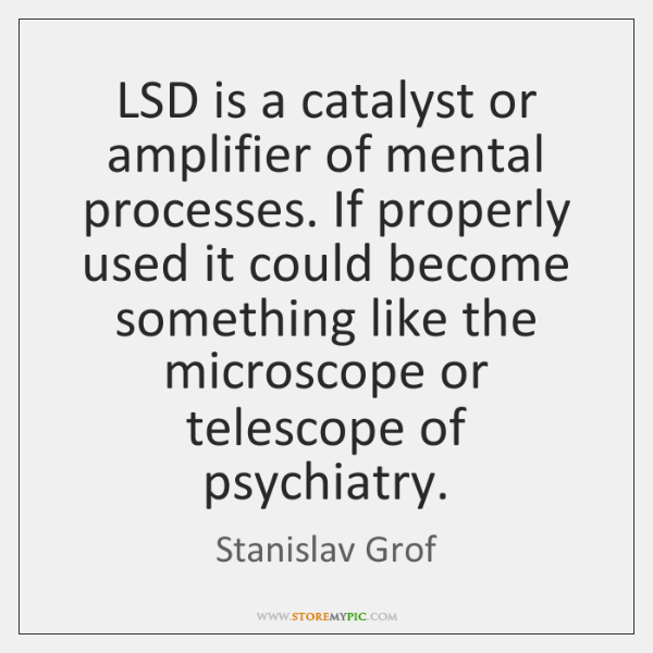 LSD is a catalyst or amplifier of mental processes. If properly used ...