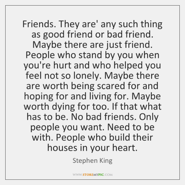 Friends. They are' any such thing as good friend or bad friend. ...