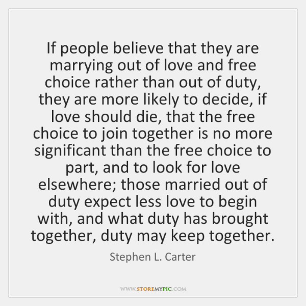 If people believe that they are marrying out of love and free ...