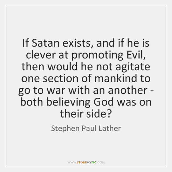 If Satan exists, and if he is clever at promoting Evil, then ...