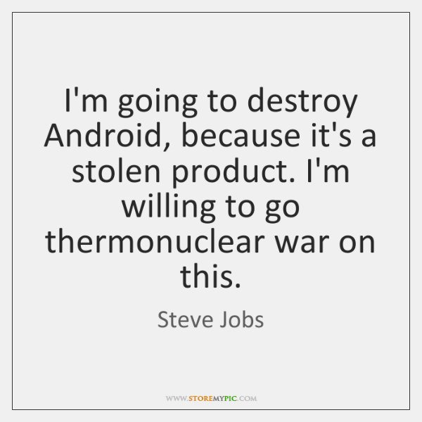 I'm going to destroy Android, because it's a stolen product. I'm willing ...