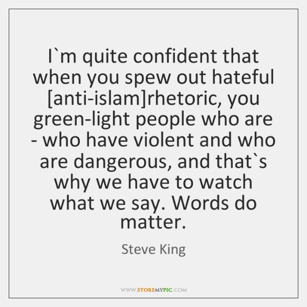 I`m quite confident that when you spew out hateful [anti-islam]rhetoric, ...