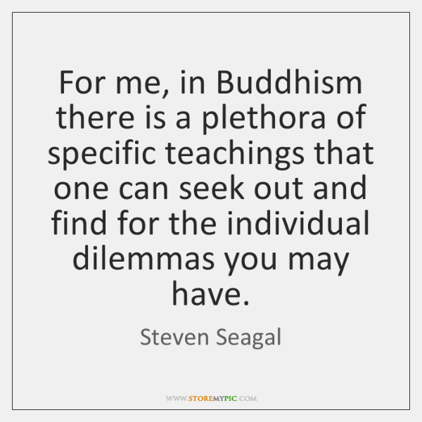 For me, in Buddhism there is a plethora of specific teachings that ...