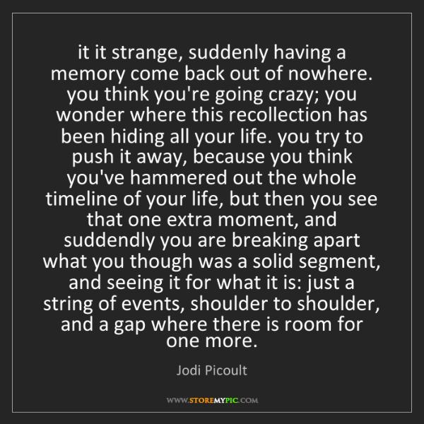 Jodi Picoult: it it strange, suddenly having a memory come back out...