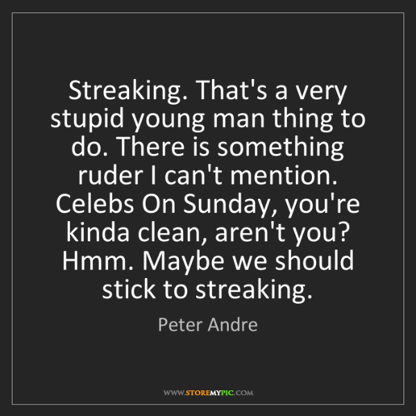 Peter Andre: Streaking. That's a very stupid young man thing to do....