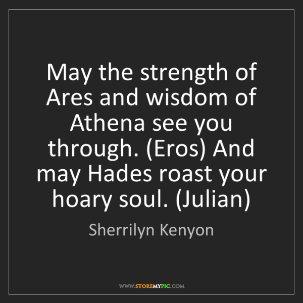 Sherrilyn Kenyon: May the strength of Ares and wisdom of Athena see you...