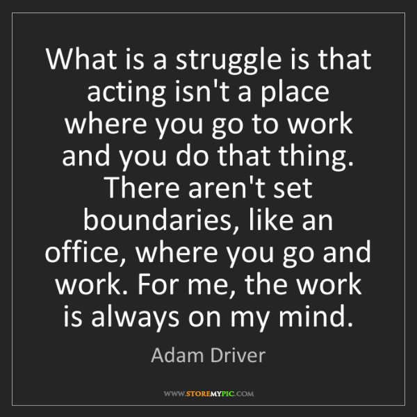 Adam Driver: What is a struggle is that acting isn't a place where...