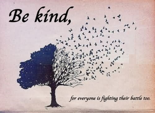 Be kind for everyone is fighting their battle too