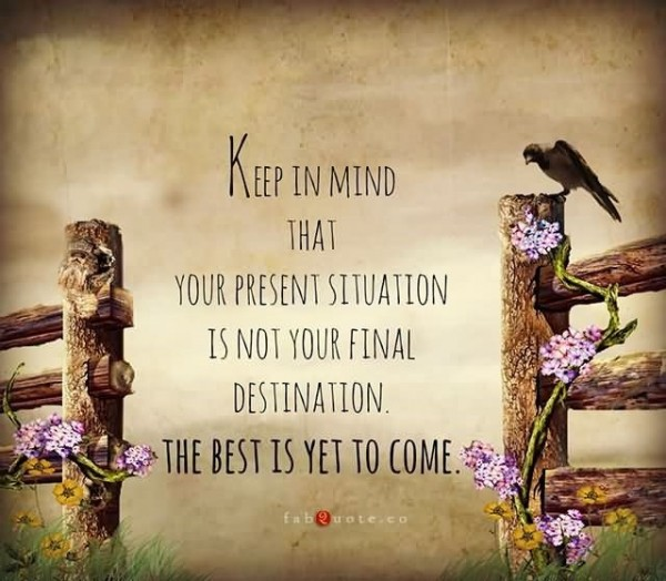 Keep in mind that your present situation is not your final destination the best is ye