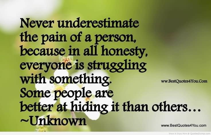 Never Underestimate The Pain Of A Person Because In All Honesty