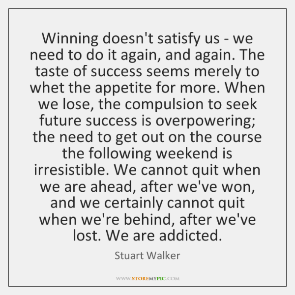 Winning doesn't satisfy us - we need to do it again, and ...