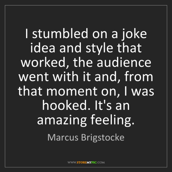 Marcus Brigstocke: I stumbled on a joke idea and style that worked, the...