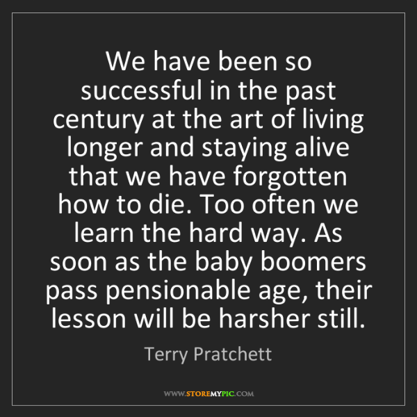 Terry Pratchett: We have been so successful in the past century at the...