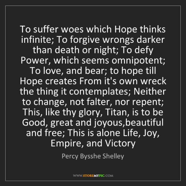 Percy Bysshe Shelley: To suffer woes which Hope thinks infinite; To forgive...