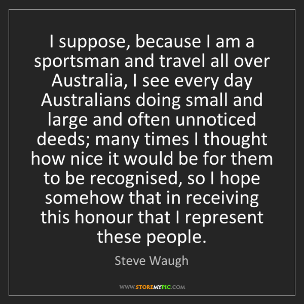 Steve Waugh: I suppose, because I am a sportsman and travel all over...