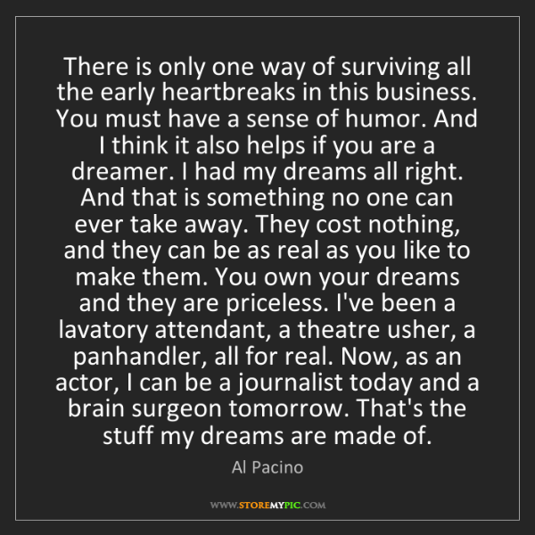 Al Pacino: There is only one way of surviving all the early heartbreaks...